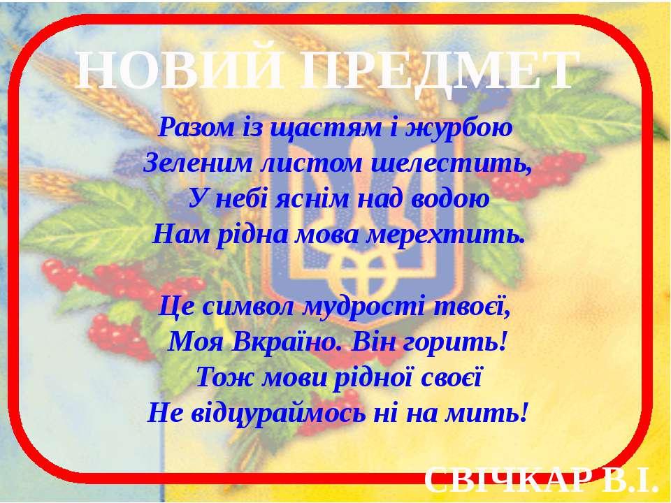НОВИЙ ПРЕДМЕТ Разом із щастям і журбою Зеленим листом шелестить, У небі яснім...