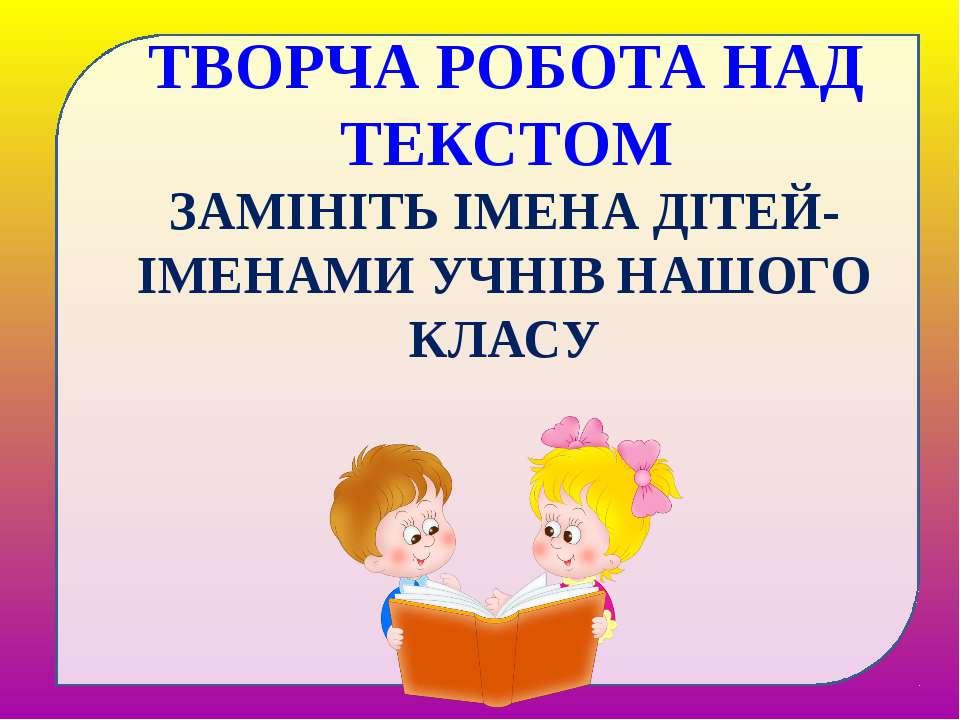 ЗАМІНІТЬ ІМЕНА ДІТЕЙ-ІМЕНАМИ УЧНІВ НАШОГО КЛАСУ