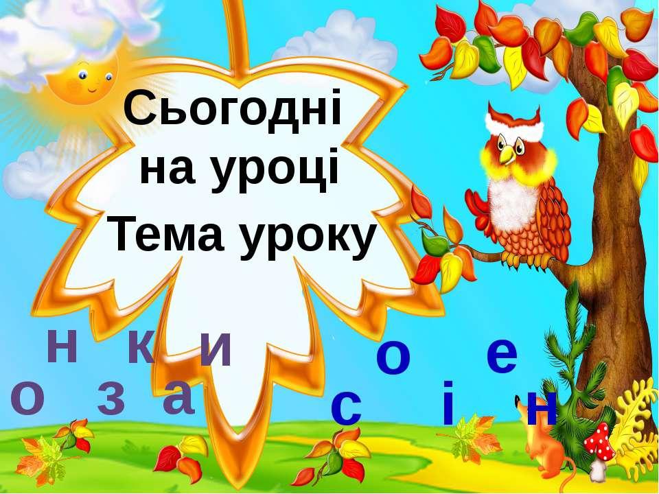 Сьогодні на уроці Тема уроку о н з а к и о і с е н