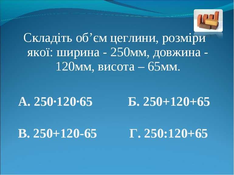 Складіть об'єм цеглини, розміри якої: ширина - 250мм, довжина - 120мм, висота...