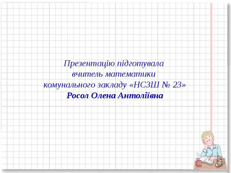Презентацію підготувала вчитель математики комунального закладу «НСЗШ № 23» Р...