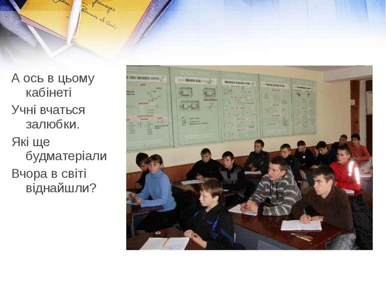 А ось в цьому кабінеті Учні вчаться залюбки. Які ще будматеріали Вчора в світ...