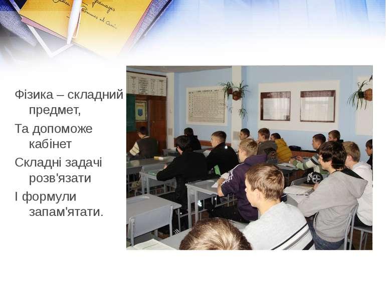 Фізика – складний предмет, Та допоможе кабінет Складні задачі розв'язати І фо...