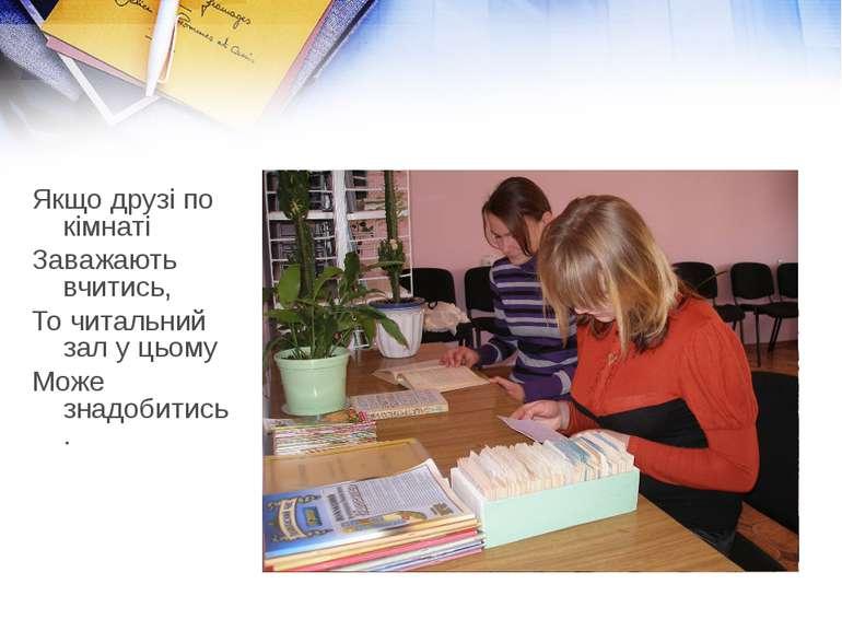 Якщо друзі по кімнаті Заважають вчитись, То читальний зал у цьому Може знадоб...