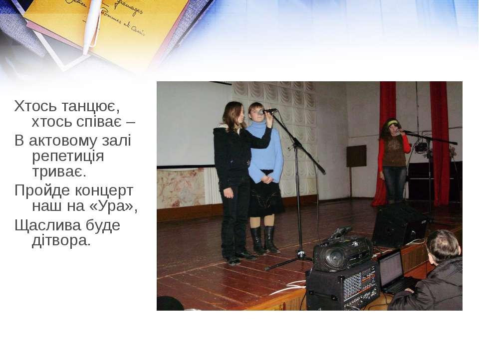 Хтось танцює, хтось співає – В актовому залі репетиція триває. Пройде концерт...