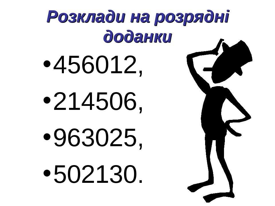 Розклади на розрядні доданки 456012, 214506, 963025, 502130.