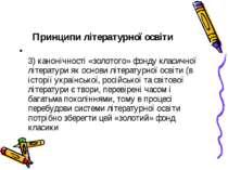 Принципи літературної освіти 3) канонічності «золотого» фонду класичної літер...