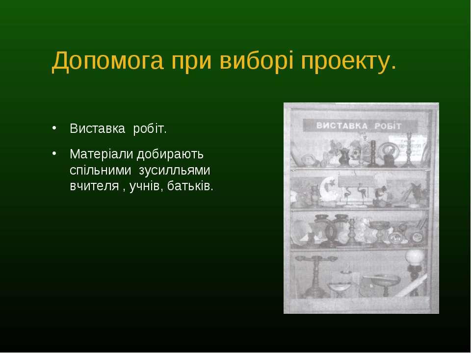 Допомога при виборі проекту. Виставка робіт. Матеріали добирають спільними зу...