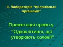 """ІІ. Лабораторія """"Колоніальні організми"""" Презентація проекту """"Одноклітинні, що..."""