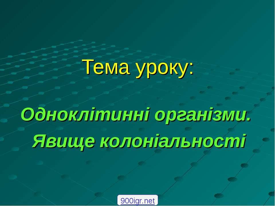 Тема уроку: Одноклітинні організми. Явище колоніальності 900igr.net
