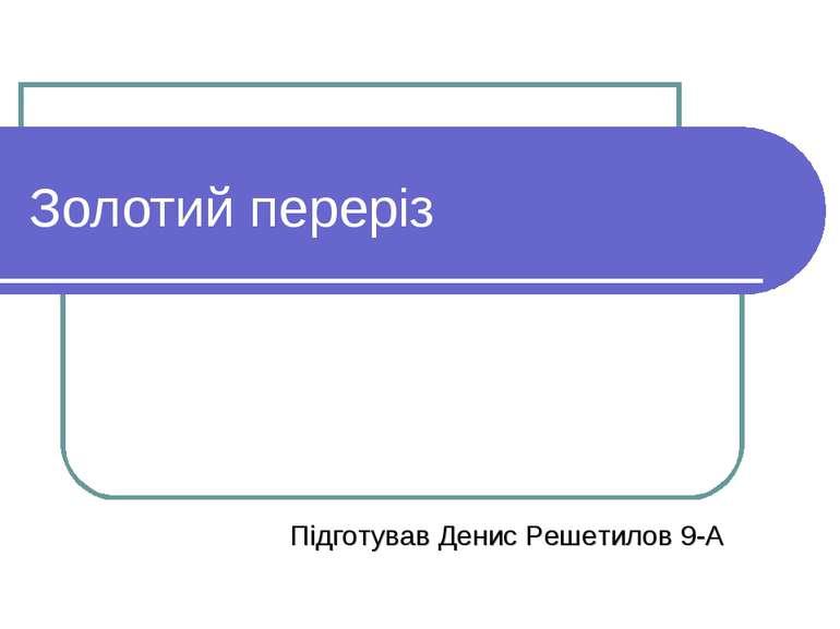 Золотий переріз Підготував Денис Решетилов 9-А