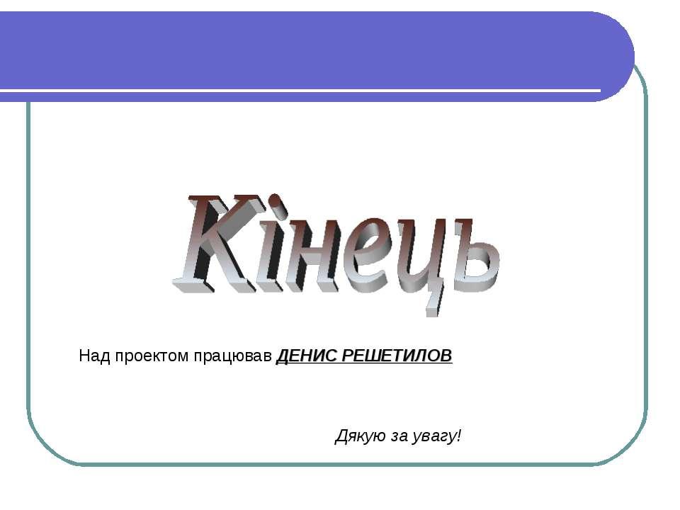 Над проектом працював ДЕНИС РЕШЕТИЛОВ Дякую за увагу!