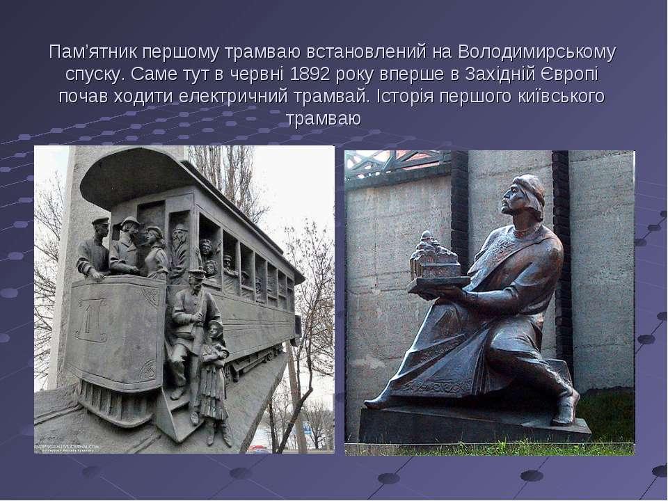 Пам'ятник першому трамваю встановлений на Володимирському спуску. Саме тут в ...