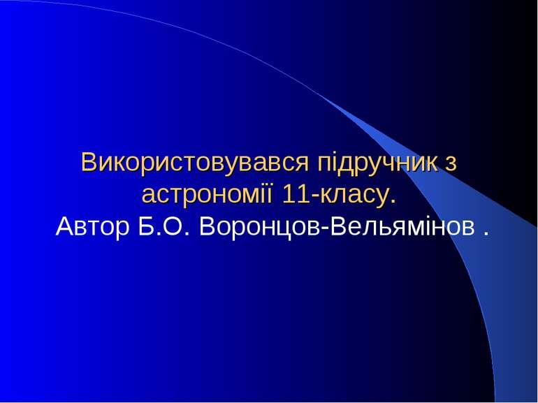 Використовувався підручник з астрономії 11-класу. Автор Б.О. Воронцов-Вельямі...