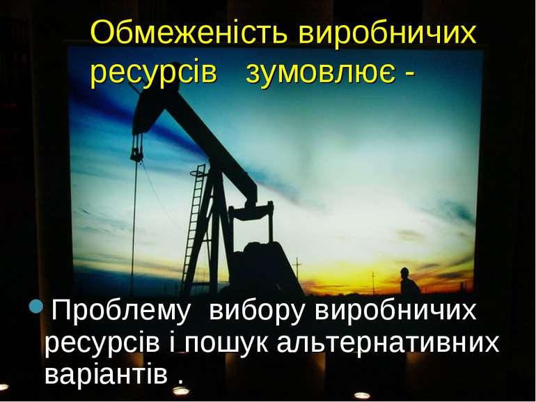 Обмеженість виробничих ресурсів зумовлює - Проблему вибору виробничих ресурсі...