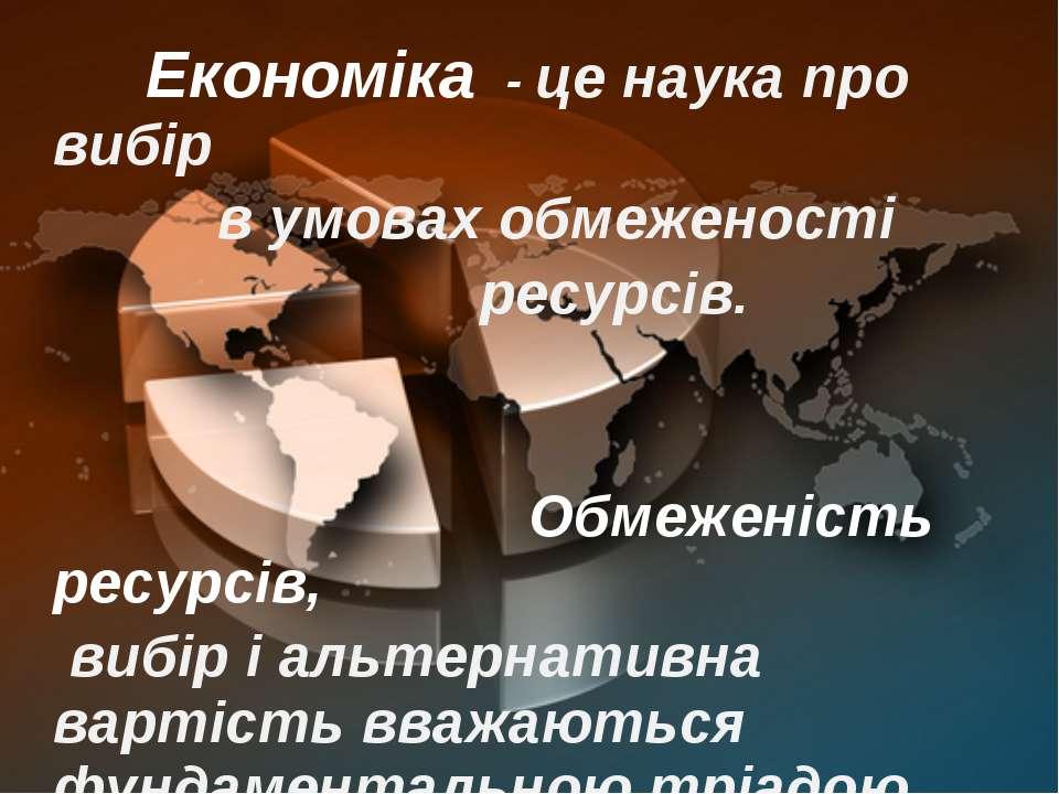 Економіка - це наука про вибір в умовах обмеженості ресурсів. Обмеженість рес...