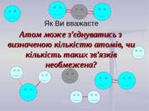 Як Ви вважаєте Атом може з'єднуватись з визначеною кількістю атомів, чи кільк...