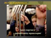 ВІЛ не передається через поручні у громадському транспорті Откидач Вікторія ©...