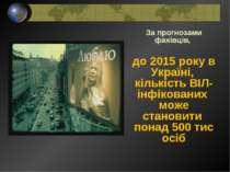 За прогнозами фахівців, до 2015 року в Україні, кількість ВІЛ-інфікованих мож...