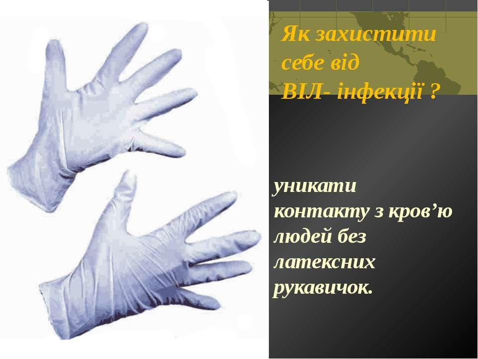 Як захистити себе від ВІЛ- інфекції ? уникати контакту з кров'ю людей без лат...