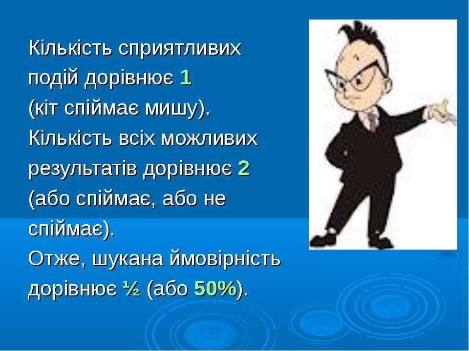 Кількість сприятливих подій дорівнює 1 (кіт спіймає мишу). Кількість всіх мож...