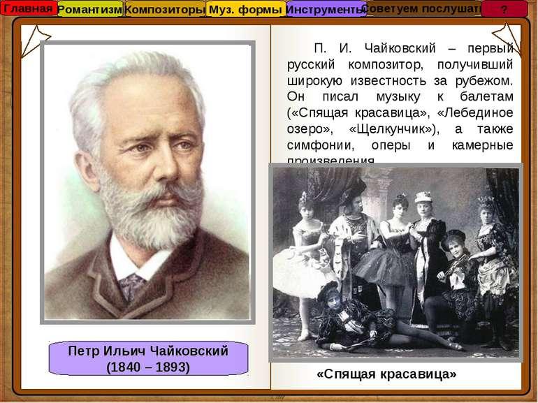 Петр Ильич Чайковский (1840 – 1893) П. И. Чайковский – первый русский компози...