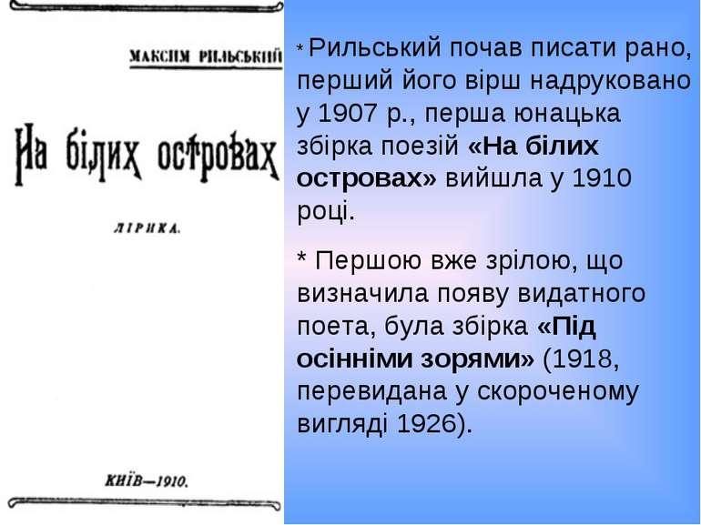 * Рильський почав писати рано, перший його вірш надруковано у 1907 р., перша ...