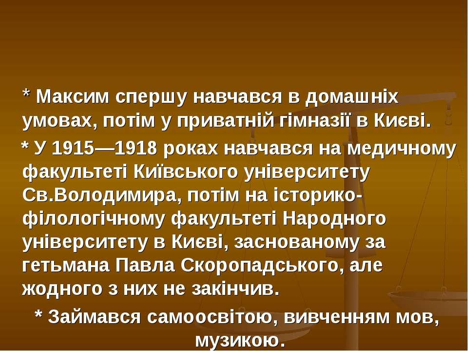 * Максим спершу навчався в домашніх умовах, потім у приватній гімназії в Києв...