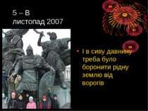 5 – В листопад 2007 І в сиву давнину треба було боронити рідну землю від ворогів