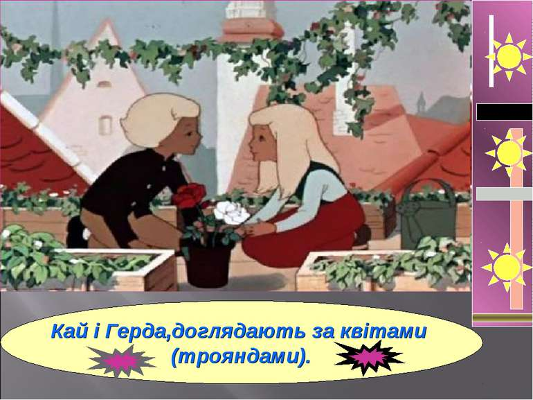 Кай і Герда,доглядають за квітами (трояндами).