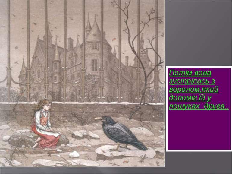 Потім вона зустрілась з вороном,який допоміг їй у пошуках друга..