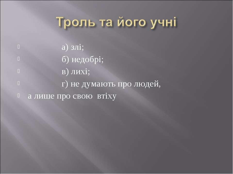а) злі; б) недобрі; в) лихі; г) не думають про людей, а лише про свою втіху