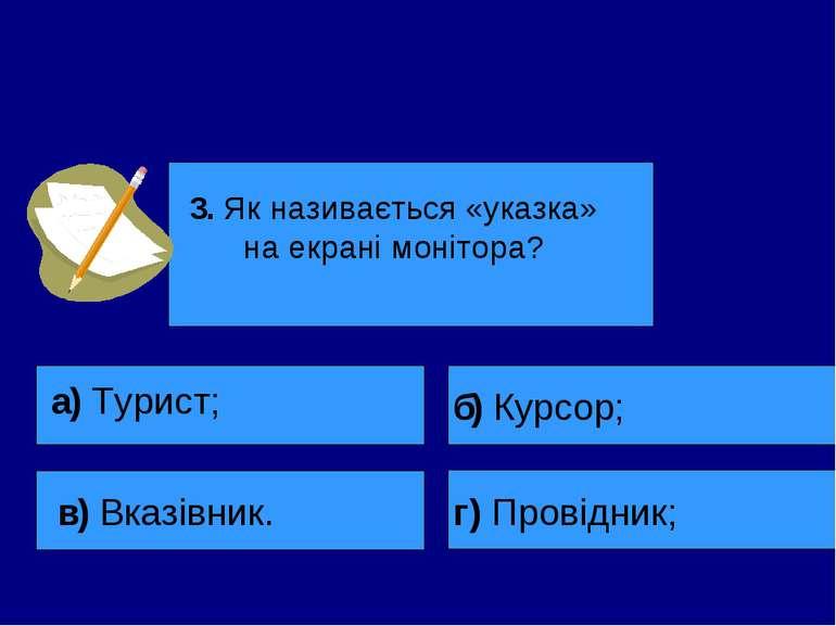 3. Як називається «указка» на екрані монітора? а) Турист; в) Вказівник. б) Ку...
