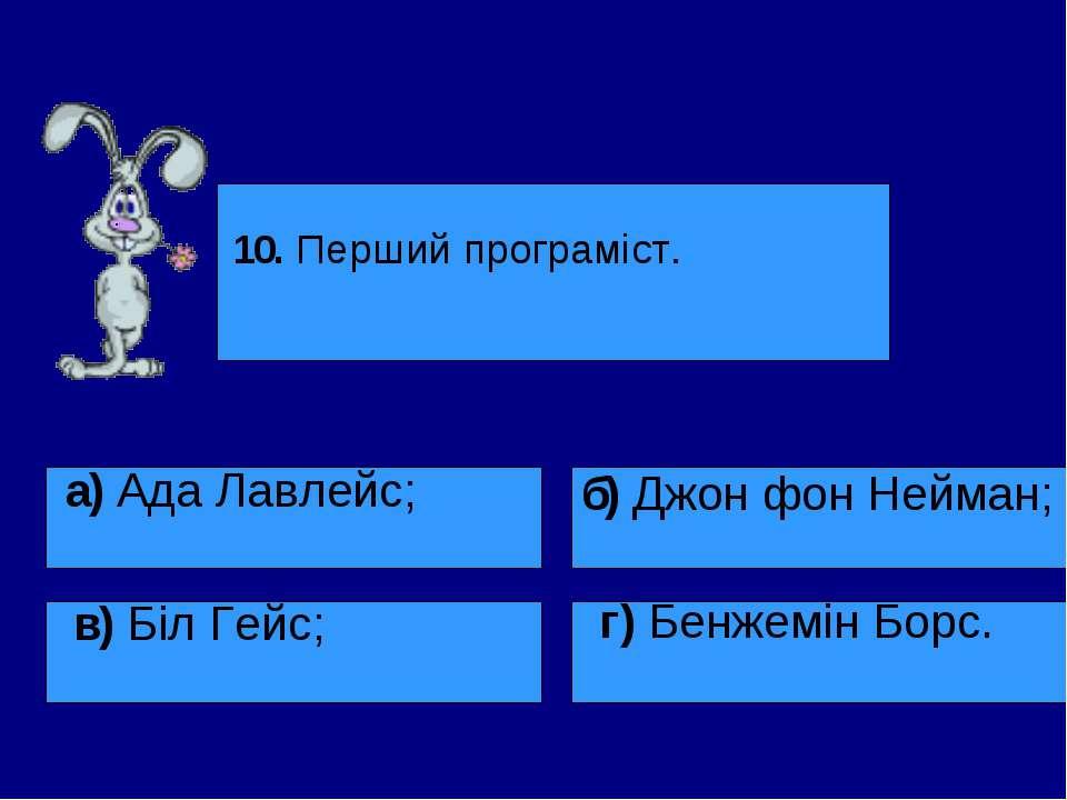 10. Перший програміст. а) Ада Лавлейс; в) Біл Гейс; б) Джон фон Нейман; г) Бе...