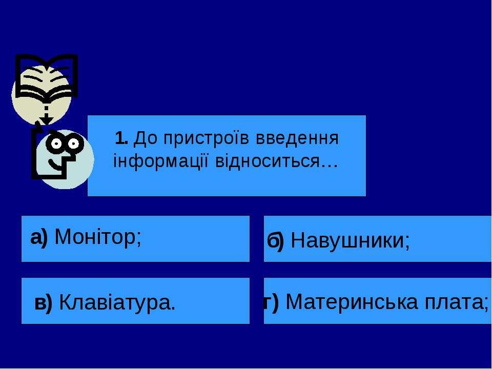 1. До пристроїв введення інформації відноситься… а) Монітор; в) Клавіатура. б...