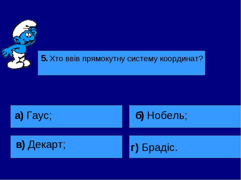 5. Хто ввів прямокутну систему координат? а) Гаус; в) Декарт; б) Нобель; г) Б...