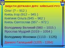 ВИДАТНІ ДЕРЖАВНІ ДІЯЧІ КИЇВСЬКОЇ РУСІ Олег (? – 912 ) Князь Ігор (912 – 945 )...