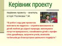 """Керівник проекту – вчитель історії Полякова Г.М. """"В роботі над цим проектом м..."""