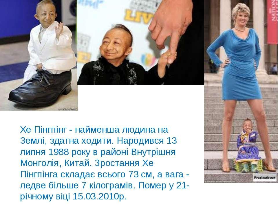 Хе Пінгпінг - найменша людина на Землі, здатна ходити. Народився 13 липня 198...