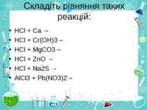 Складіть рівняння таких реакцій: HCl + Ca → HCl + Cr(OH)3→ HCl + MgCO3→ HCl +...