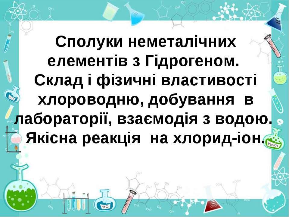 Сполуки неметалічних елементів з Гідрогеном. Склад і фізичні властивості хлор...