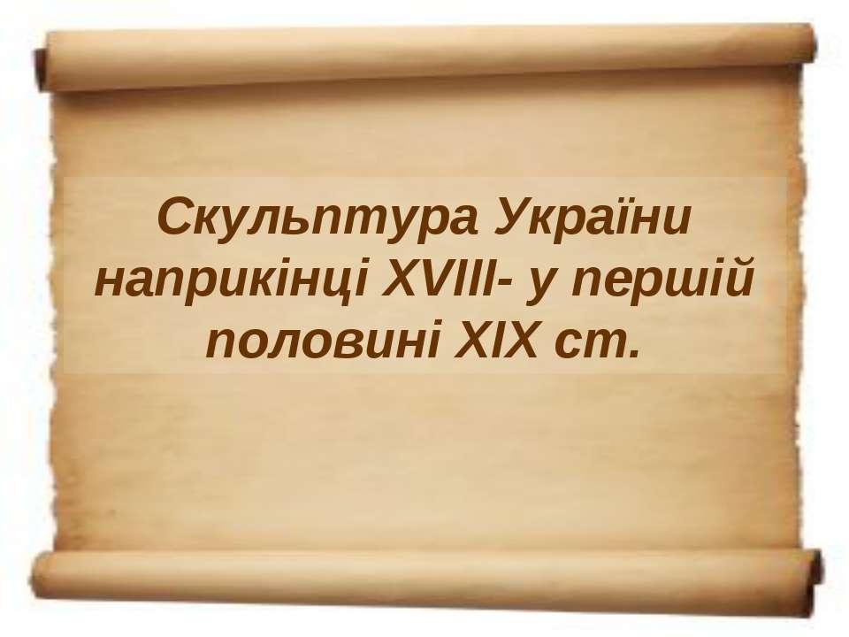 Скульптура України наприкінці XVIII- у першій половині XIX ст.