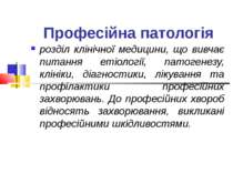Професійна патологія розділ клінічної медицини, що вивчає питання етіології, ...