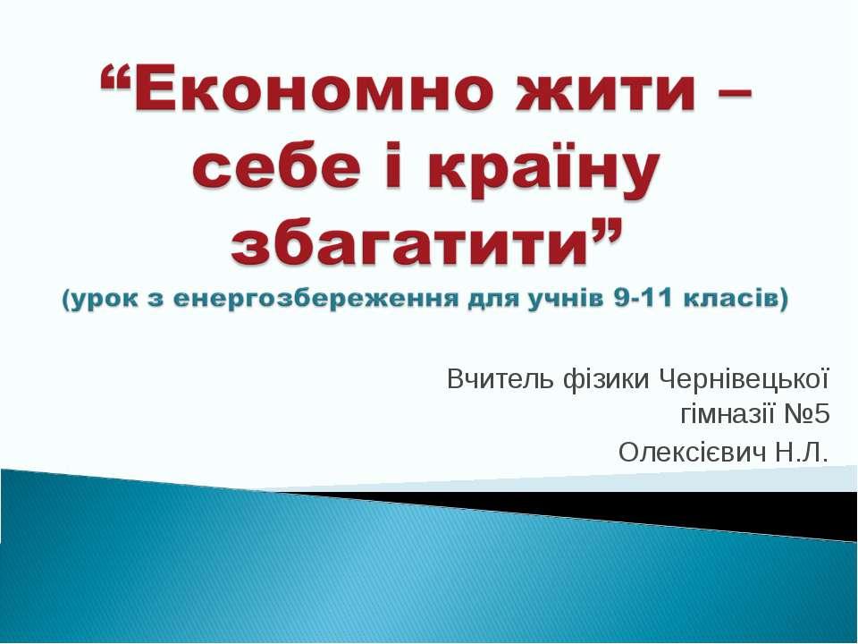 Вчитель фізики Чернівецької гімназії №5 Олексієвич Н.Л.
