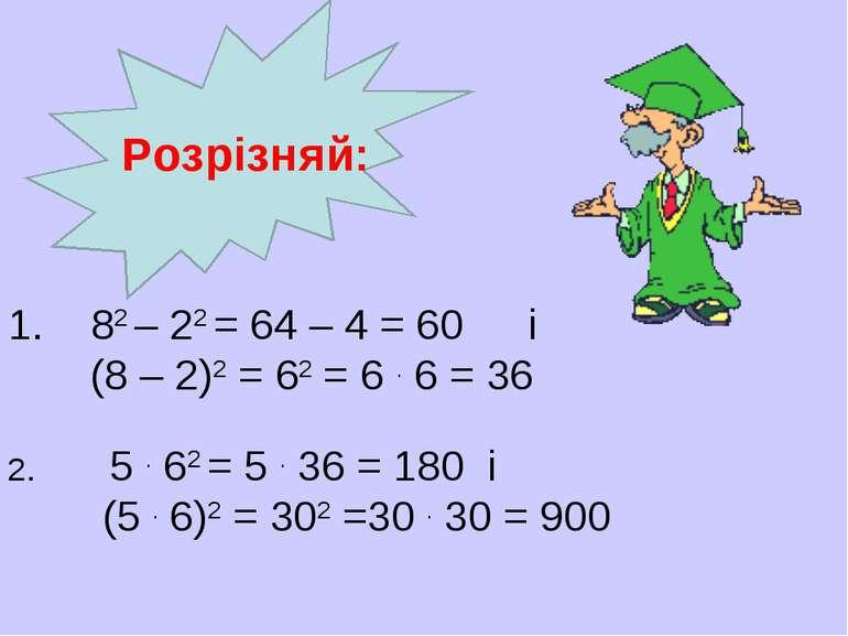 82 – 22 = 64 – 4 = 60 і (8 – 2)2 = 62 = 6 . 6 = 36 2. 5 . 62 = 5 . 36 =...