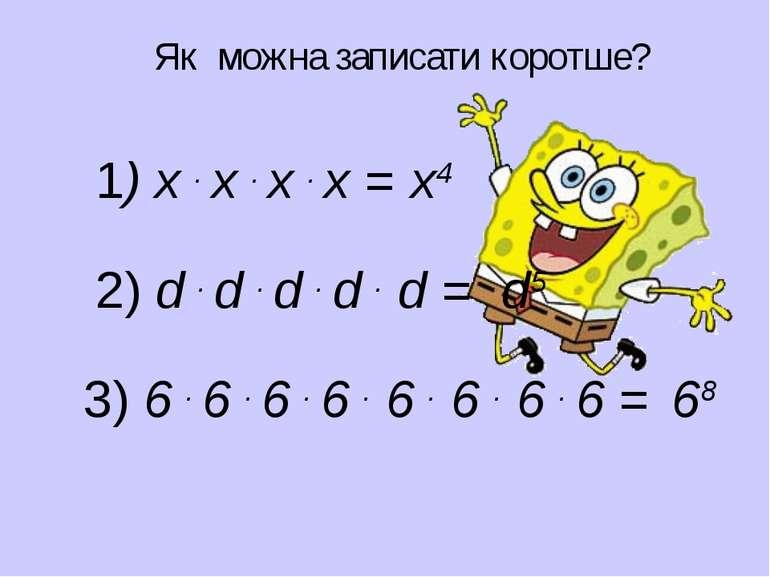 Як можна записати коротше? 1) х . х . х . х = х4 2) d . d . d . d . d = d5 3)...