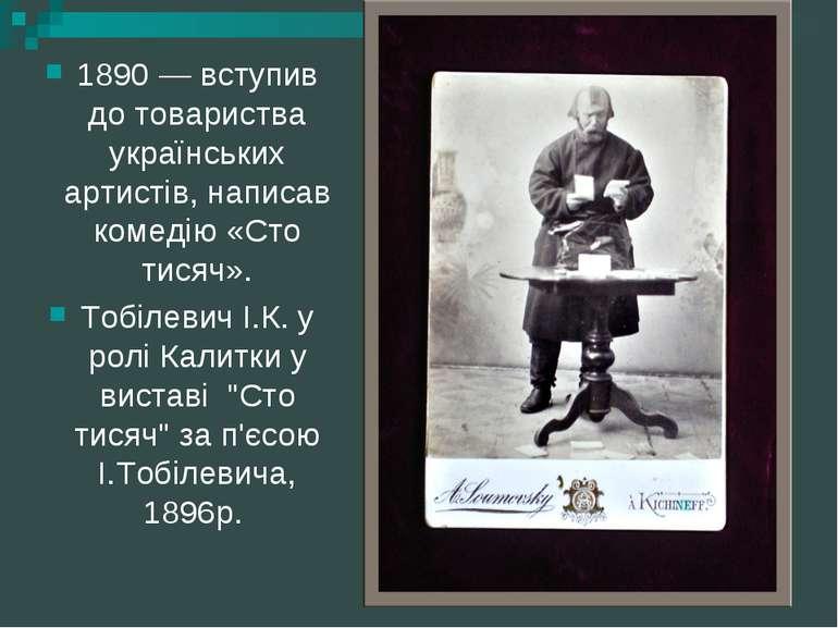 1890 — вступив до товариства українських артистів, написав комедію «Сто тисяч...