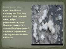 Кам'яна сіль — кристали білого кольору, що блистять, як скло. Має солоний сма...