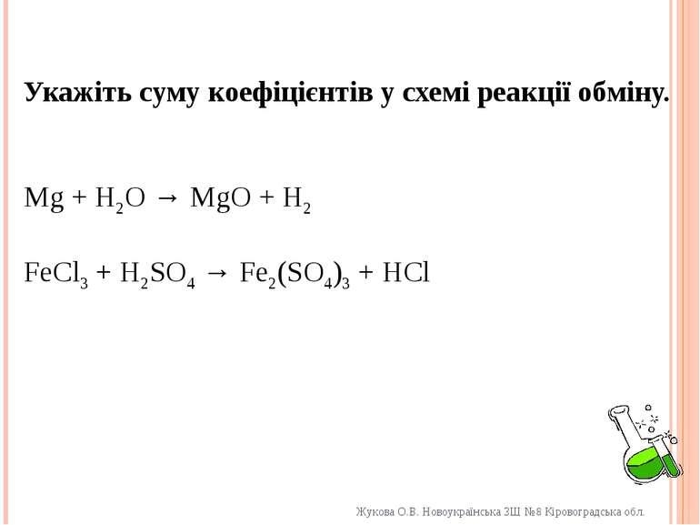 Укажіть суму коефіцієнтів у схемі реакції обміну. Mg + H2O → MgO + H2 FeCl3 +...