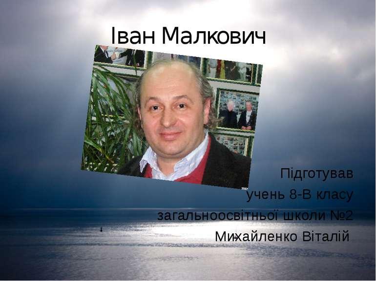 Іван Малкович Підготував учень 8-В класу загальноосвітньої школи №2 Михайленк...